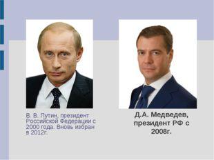 Д.А. Медведев, президент РФ с 2008г. В. В. Путин, президент Российской Федер