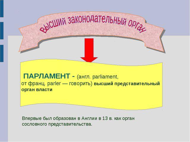 ПАРЛАМЕНТ - (англ. parliament, от франц. parler — говорить) высший представи...