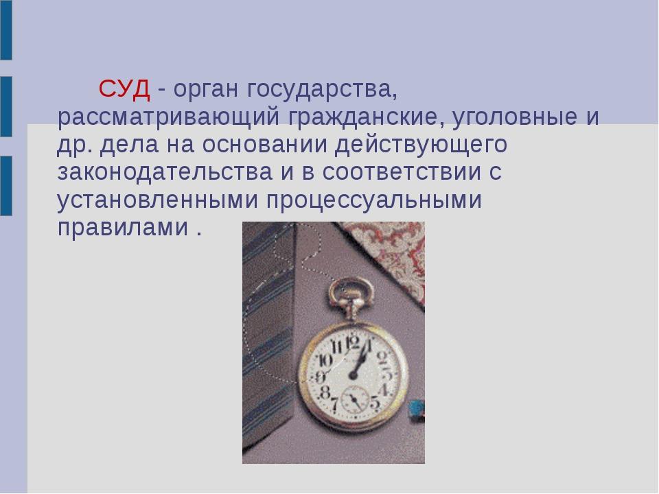 СУД - орган государства, рассматривающий гражданские, уголовные и др. де...