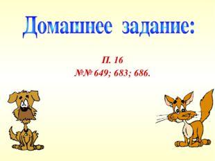 П. 16 №№ 649; 683; 686.