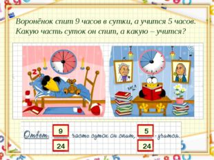 Воронёнок спит 9 часов в сутки, а учится 5 часов. Какую часть суток он спит,
