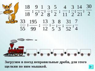 Загрузим в поезд неправильные дроби, для этого щелкни по ним мышкой. ; ; ; ;