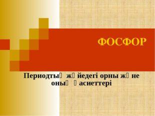 ФОСФОР Периодтық жүйедегі орны және оның қасиеттері
