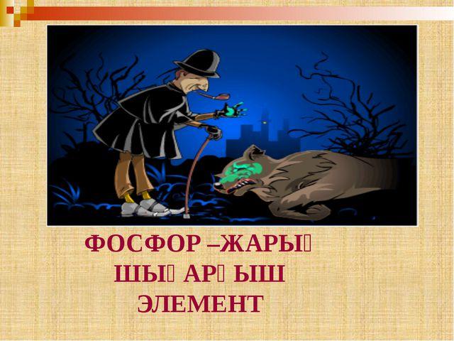 ФОСФОР –ЖАРЫҚ ШЫҒАРҒЫШ ЭЛЕМЕНТ