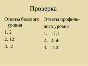 Проверка Ответы профиль- ного уровня 17,1 2,56 140 Ответы базового уровня 2 1
