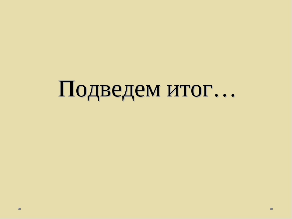 Подведем итог…