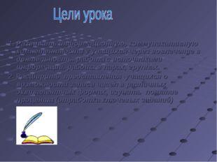 1. Развивать информационную, коммуникативную компетентности у учащихся через