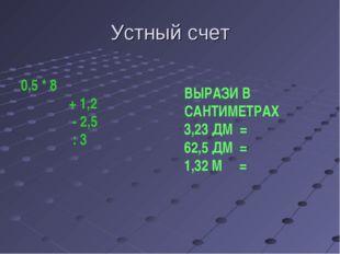 Устный счет 0,5 * 8 + 1,2 - 2,5 : 3 ВЫРАЗИ В САНТИМЕТРАХ 3,23 ДМ = 62,5 ДМ =