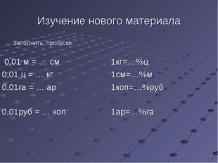 Изучение нового материала Заполнить пропуски: 0,01 м = … см1кг=…%ц 0,01 ц =