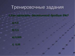 Тренировочные задания 3.Как записать десятичной дробью 5%? а) 0,5 б) 5,0 в) 0