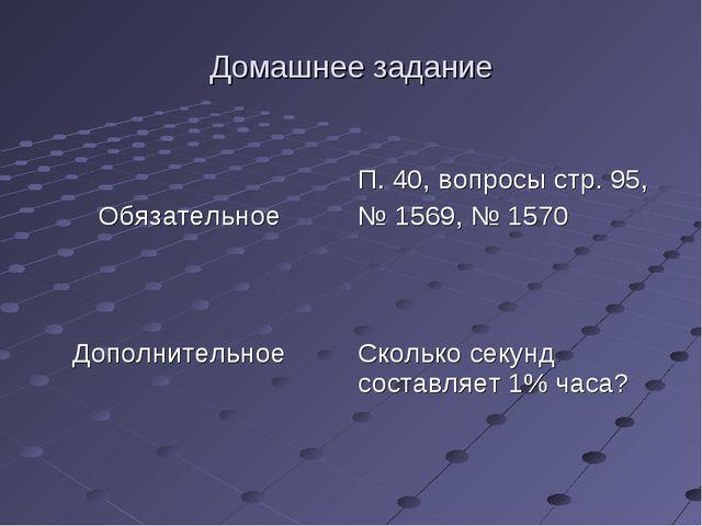 Домашнее задание Обязательное  П. 40, вопросы стр. 95, № 1569, № 1570 Дополн...