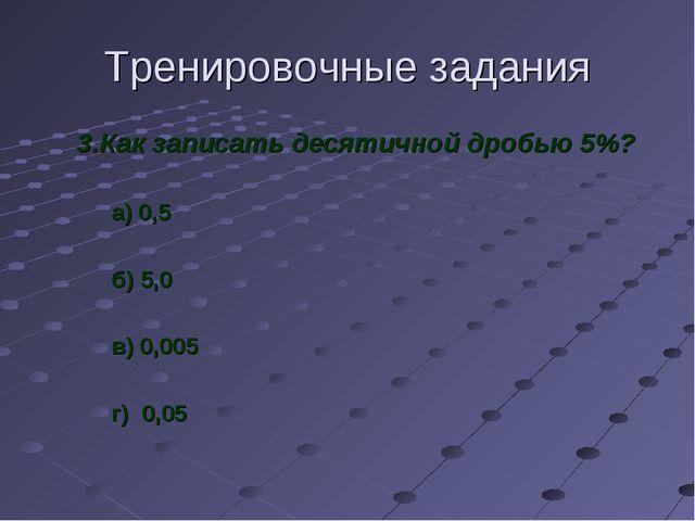 Тренировочные задания 3.Как записать десятичной дробью 5%? а) 0,5 б) 5,0 в) 0...