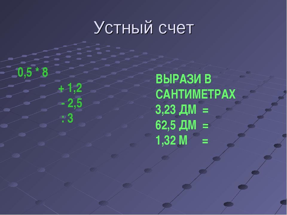 Устный счет 0,5 * 8 + 1,2 - 2,5 : 3 ВЫРАЗИ В САНТИМЕТРАХ 3,23 ДМ = 62,5 ДМ =...