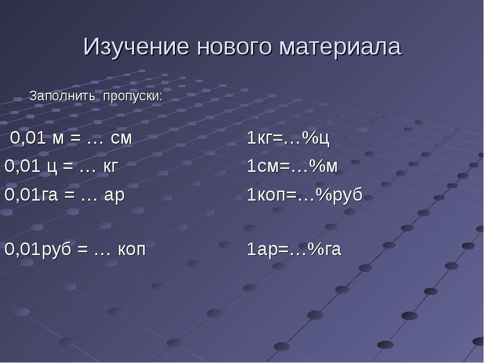 Изучение нового материала Заполнить пропуски: 0,01 м = … см1кг=…%ц 0,01 ц =...