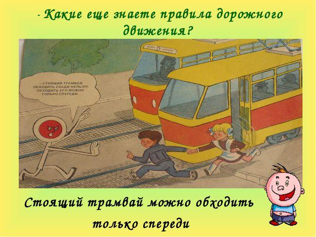 - Какие еще знаете правила дорожного движения? Стоящий трамвай можно обходить...