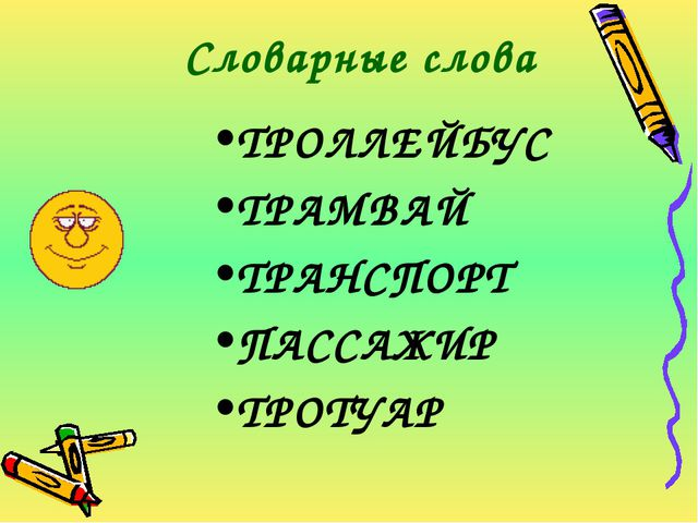 Словарные слова ТРОЛЛЕЙБУС ТРАМВАЙ ТРАНСПОРТ ПАССАЖИР ТРОТУАР