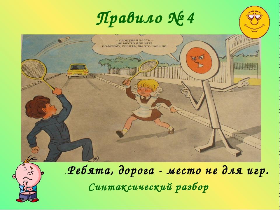 Правило № 4 . Ребята, дорога - место не для игр.  Синтаксический разбор