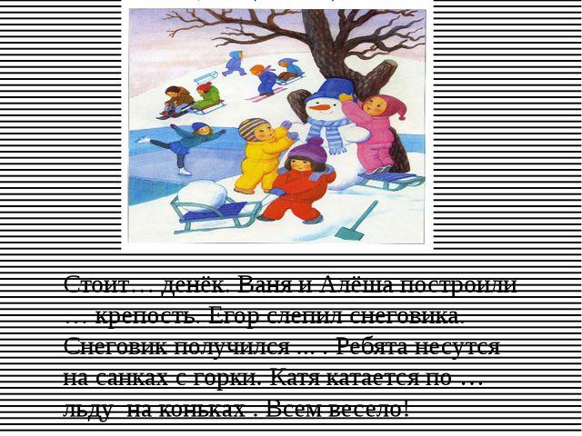 Стоит… денёк. Ваня и Алёша построили … крепость. Егор слепил снеговика. Снего...