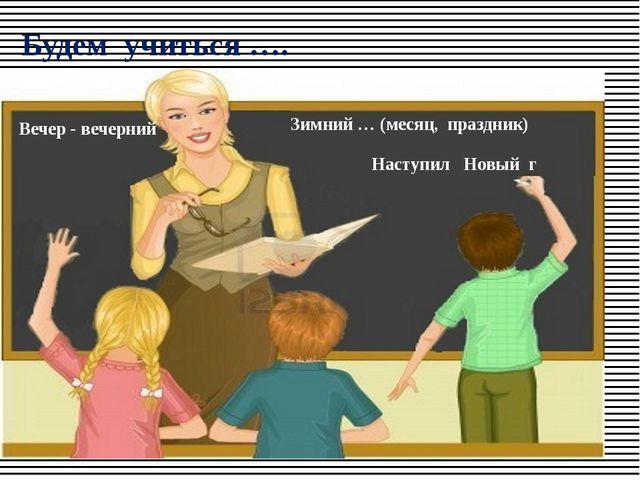 Будем учиться …. Наступил Новый г Вечер - вечерний Зимний … (месяц, праздник)...
