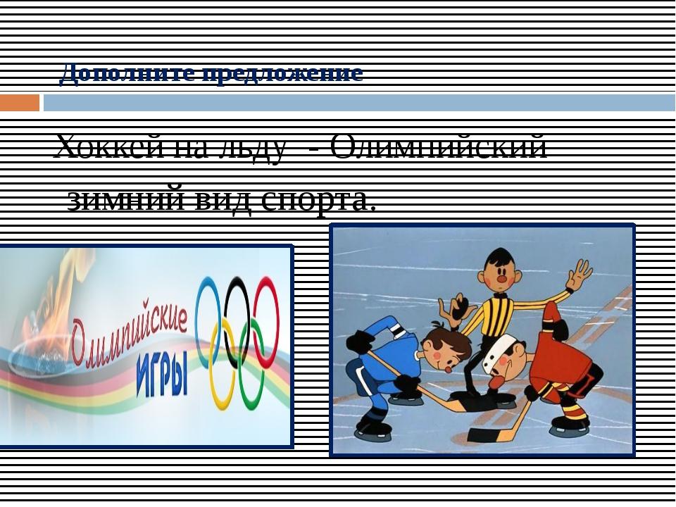 Дополните предложение Хоккей на льду - Олимпийский зимний вид спорта.
