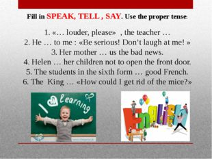 Fill in SPEAK, TELL , SAY. Use the proper tense: «… louder, please» , the tea