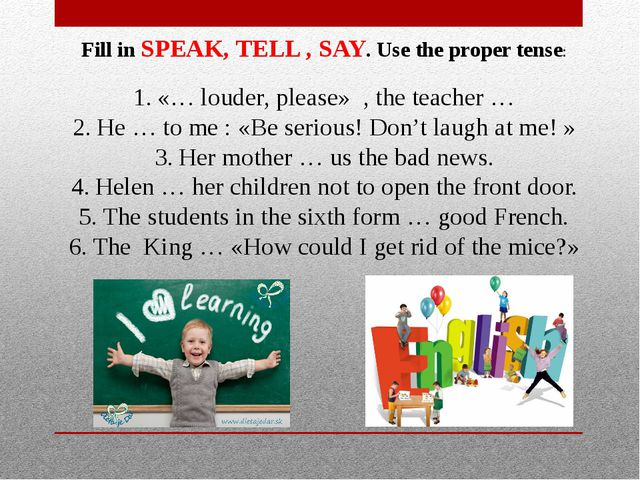 Fill in SPEAK, TELL , SAY. Use the proper tense: «… louder, please» , the tea...