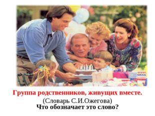 Семья Что обозначает это слово? Группа родственников, живущих вместе. (Словар