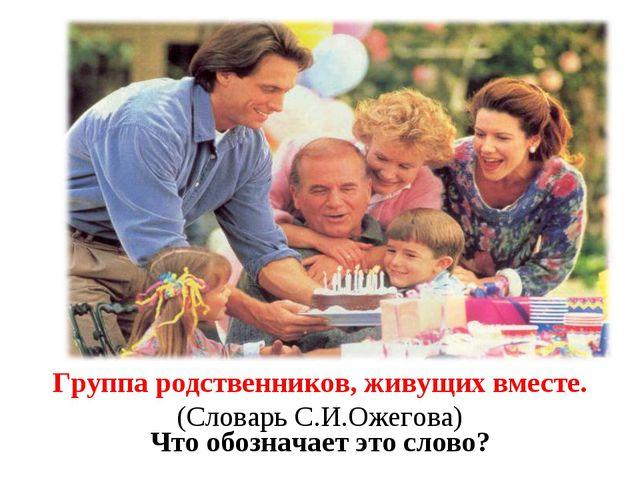 Семья Что обозначает это слово? Группа родственников, живущих вместе. (Словар...