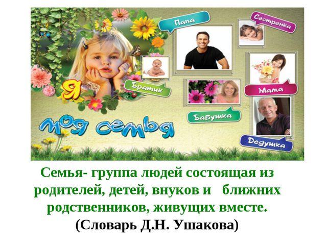 Семья- группа людей состоящая из родителей, детей, внуков и ближних родственн...