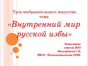 Урок изобразительного искусства тема: «Внутренний мир русской избы» Выполнила