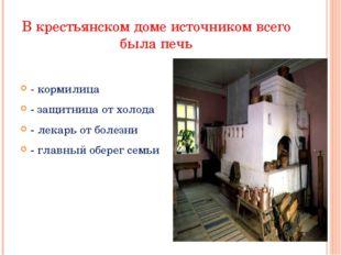 В крестьянском доме источником всего была печь - кормилица - защитница от хол