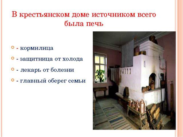 В крестьянском доме источником всего была печь - кормилица - защитница от хол...