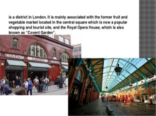 is a district in London. It is mainly associated with the former fruit and ve