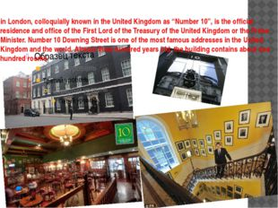 "in London, colloquially known in the United Kingdom as ""Number 10"", is the of"
