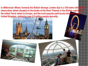 or Millennium Wheel, formerly the British Airways London Eye is a 135-metre (
