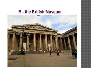 B - the British Museum