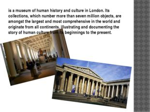 is a museum of human history and culture in London. Its collections, which nu