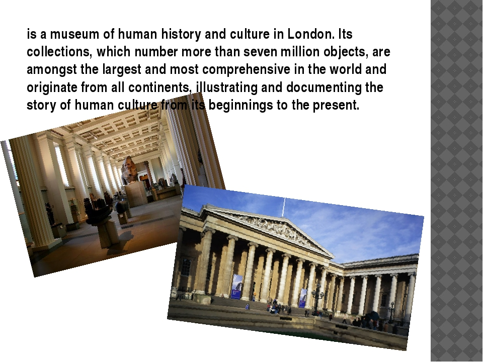 is a museum of human history and culture in London. Its collections, which nu...