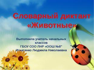Словарный диктант «Животные» Выполнила учитель начальных классов ГБОУ СОО ЛНР