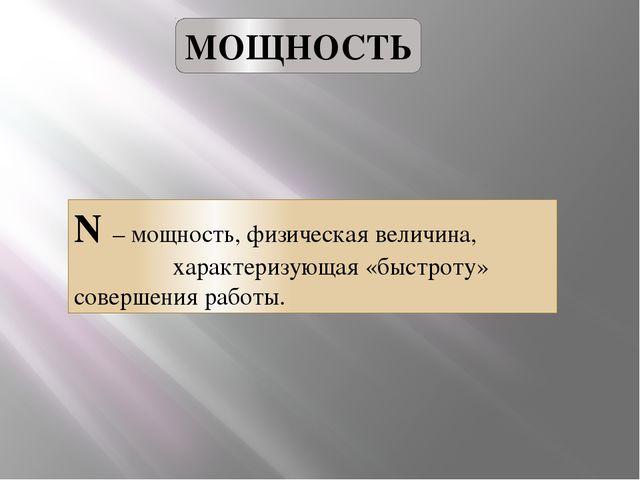 МОЩНОСТЬ N – мощность, физическая величина, характеризующая «быстроту» соверш...