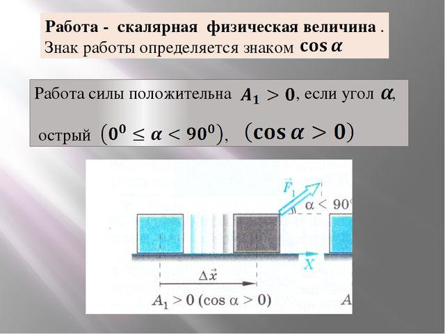 Работа - скалярная физическая величина . Знак работы определяется знаком Рабо...