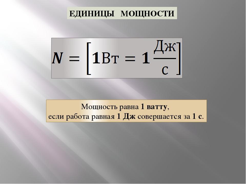 ЕДИНИЦЫ МОЩНОСТИ Мощность равна 1 ватту, если работа равная 1 Дж совершается...