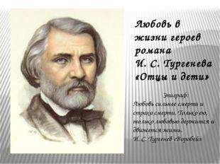 Любовь в жизни героев романа И. С. Тургенева «Отцы и дети» Эпиграф: Любовь си