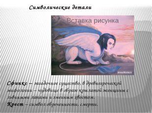 Символические детали Сфинкс – загадочное существо, в древнегреческой мифологи