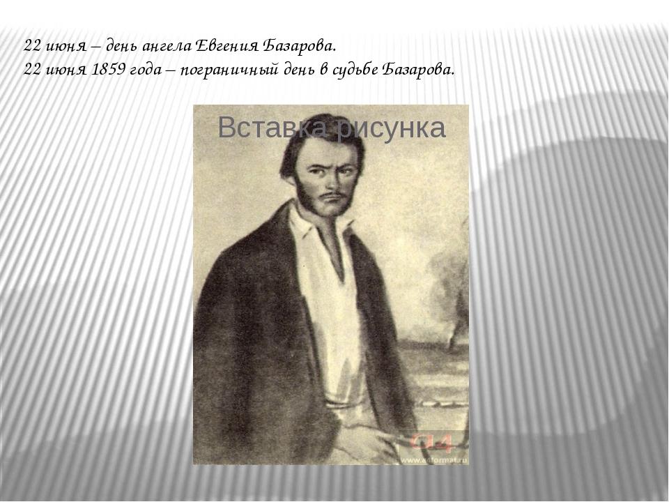 22 июня – день ангела Евгения Базарова. 22 июня 1859 года – пограничный день...