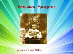 Воткинск. Удмуртия родился 7 мая 1840г.
