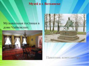 Музей в г. Воткинске Музыкальная гостиная в доме Чайковских Памятник композит