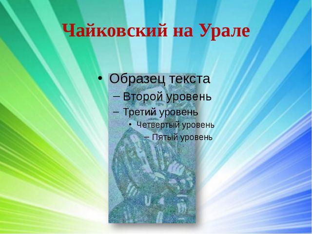 Чайковский на Урале
