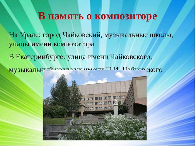 В память о композиторе На Урале: город Чайковский, музыкальные школы, улицы и...