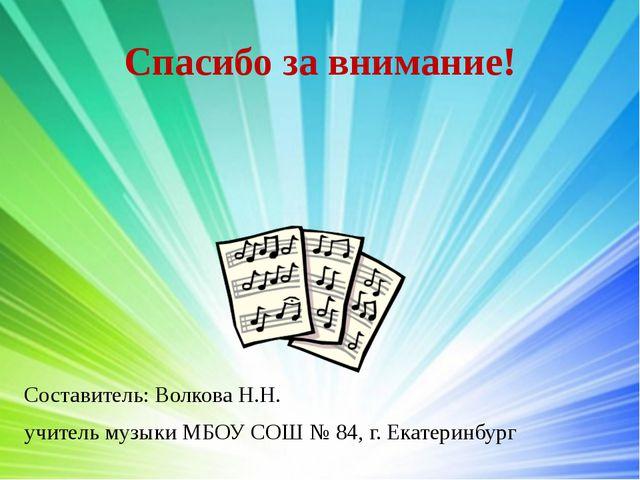 Спасибо за внимание! Составитель: Волкова Н.Н. учитель музыки МБОУ СОШ № 84,...